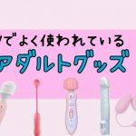 AVでよく使われているアダルトグッズ5選!憧れのAV女優がイキまくっているおもちゃを使おう